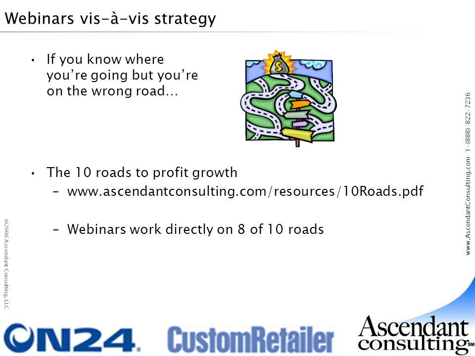 www.AscendantConsulting.com 1-(888)-822-7236 ©2006 Ascendant Consulting, LLC Webinars vis-à-vis strategy If you know where youre going but youre on the wrong road… The 10 roads to profit growth –www.ascendantconsulting.com/resources/10Roads.pdf –Webinars work directly on 8 of 10 roads