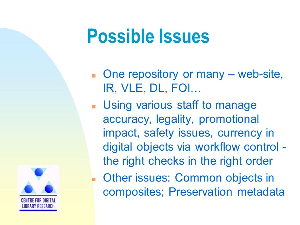 Possible Issues n One repository or many – web-site, IR, VLE, DL, FOI… n Using various staff to manage accuracy, legality, promotional impact, safety
