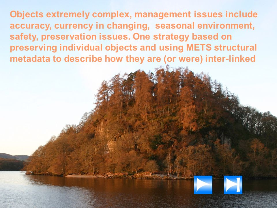 Objects extremely complex, management issues include accuracy, currency in changing, seasonal environment, safety, preservation issues. One strategy b