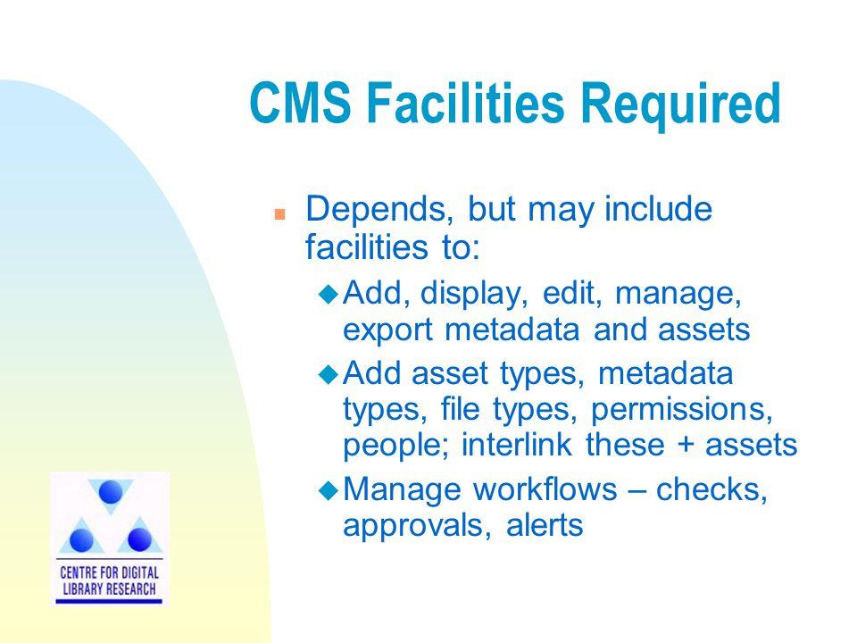 CMS Facilities Required n Depends, but may include facilities to: u Add, display, edit, manage, export metadata and assets u Add asset types, metadata