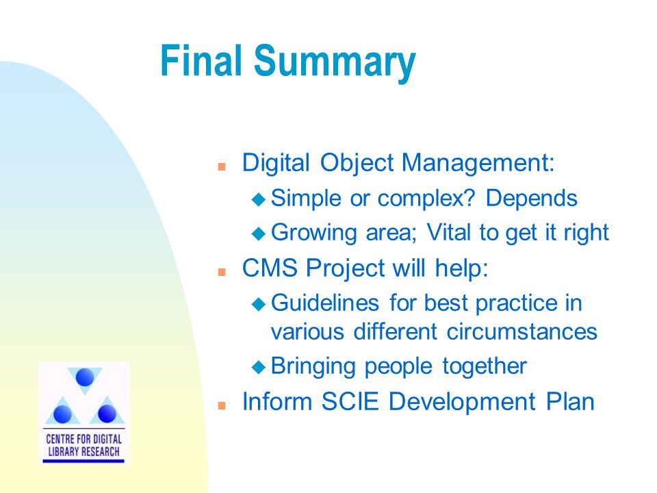 Final Summary n Digital Object Management: u Simple or complex? Depends u Growing area; Vital to get it right n CMS Project will help: u Guidelines fo