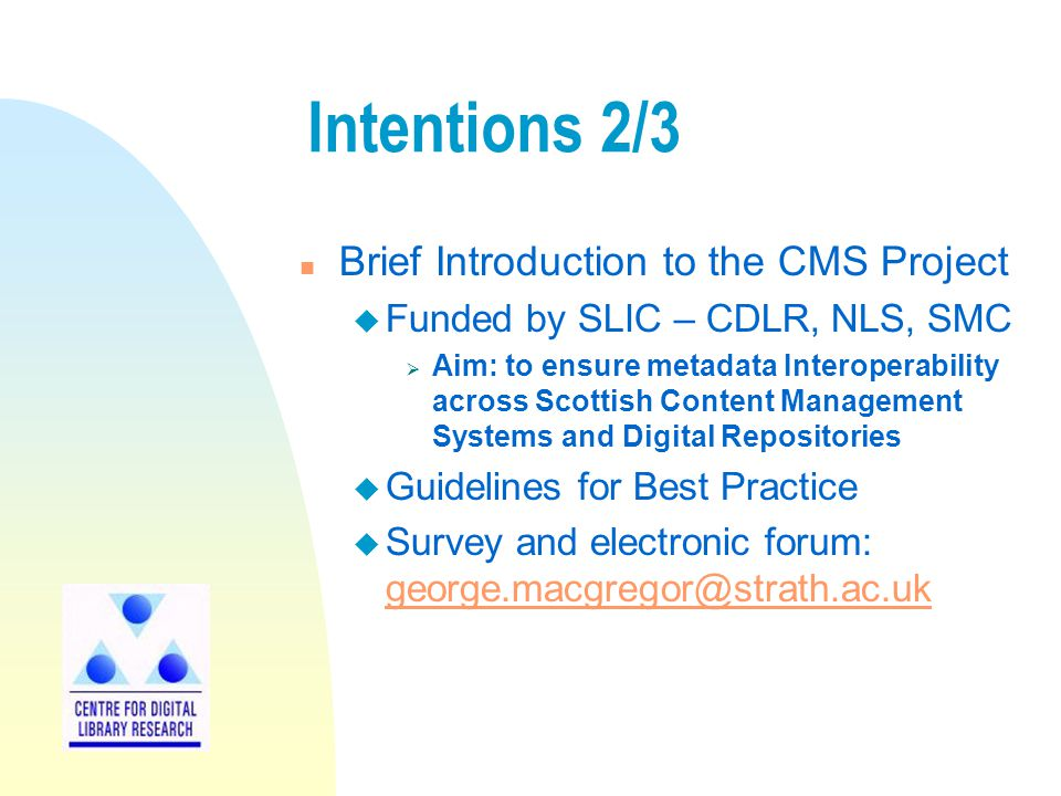 Intentions 2/3 n Brief Introduction to the CMS Project u Funded by SLIC – CDLR, NLS, SMC Aim: to ensure metadata Interoperability across Scottish Cont