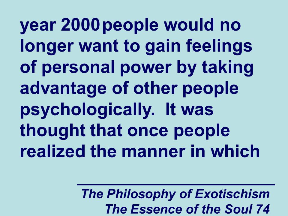 The Philosophy of Exotischism The Essence of the Soul 74 year 2000 people would no longer want to gain feelings of personal power by taking advantage of other people psychologically.