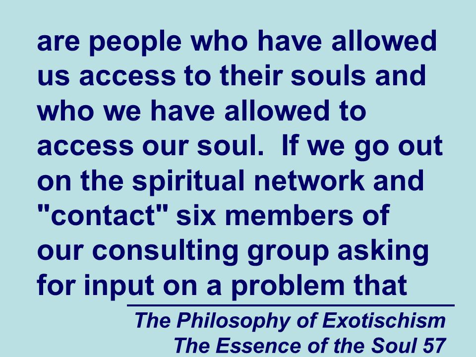 The Philosophy of Exotischism The Essence of the Soul 108 these practices, they have created a situation where people who hurt other people spiritually and psychologically now feel that it is necessary to more or less destroy the people