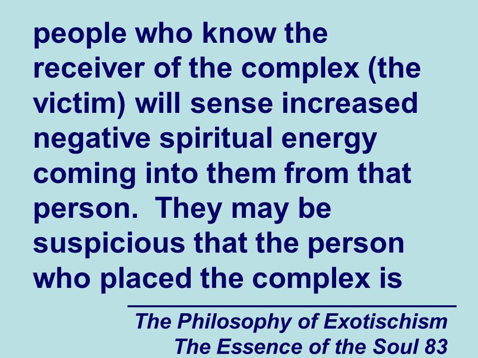 The Philosophy of Exotischism The Essence of the Soul 83 people who know the receiver of the complex (the victim) will sense increased negative spiritual energy coming into them from that person.