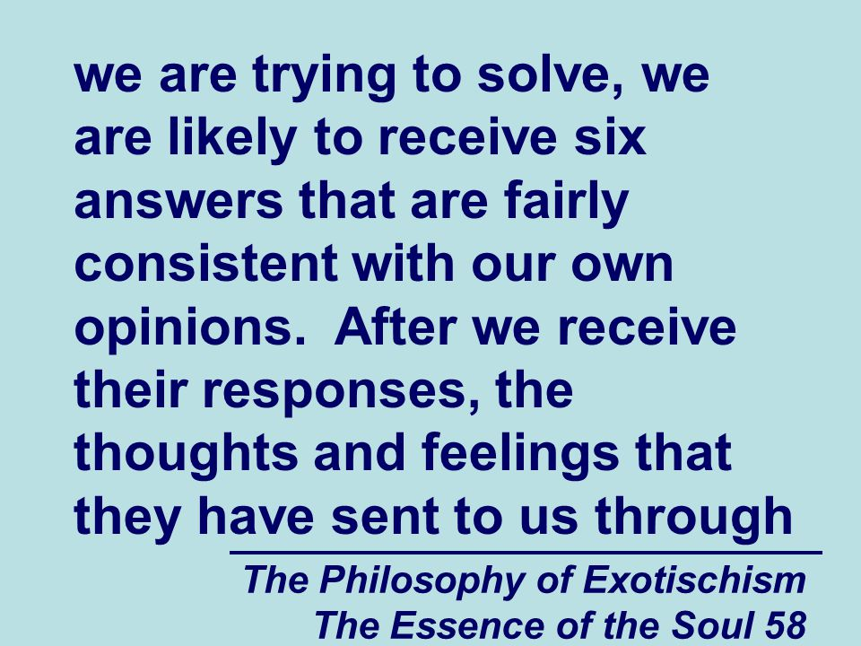 The Philosophy of Exotischism The Essence of the Soul 58 we are trying to solve, we are likely to receive six answers that are fairly consistent with our own opinions.