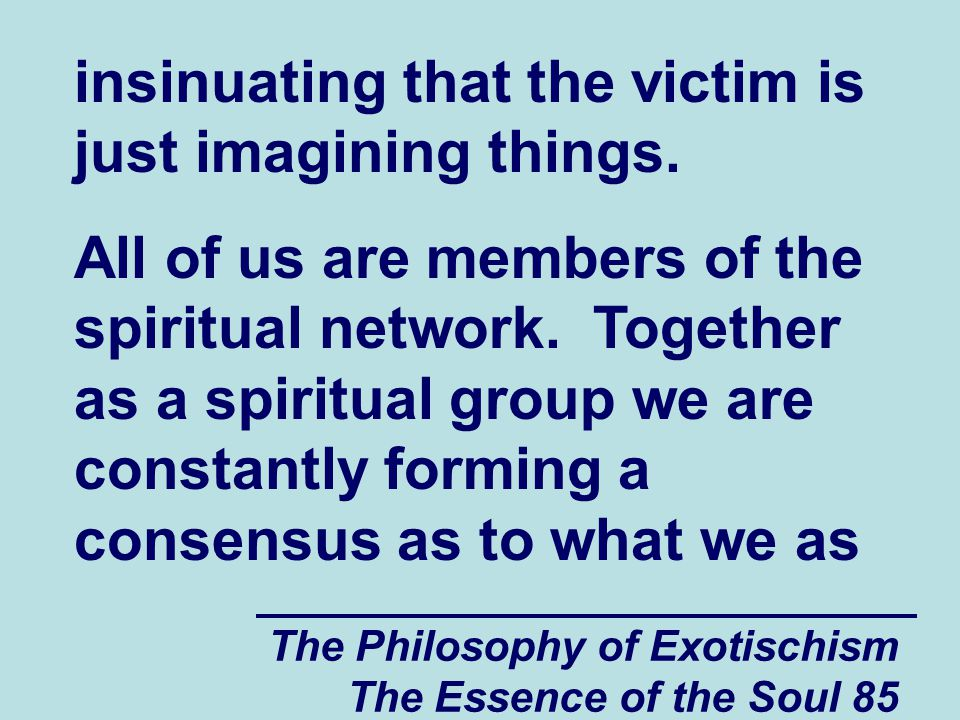 The Philosophy of Exotischism The Essence of the Soul 85 insinuating that the victim is just imagining things.