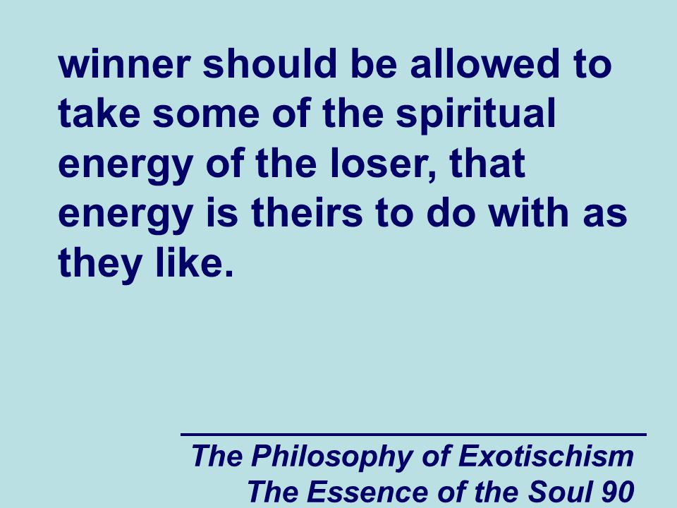 The Philosophy of Exotischism The Essence of the Soul 90 winner should be allowed to take some of the spiritual energy of the loser, that energy is theirs to do with as they like.