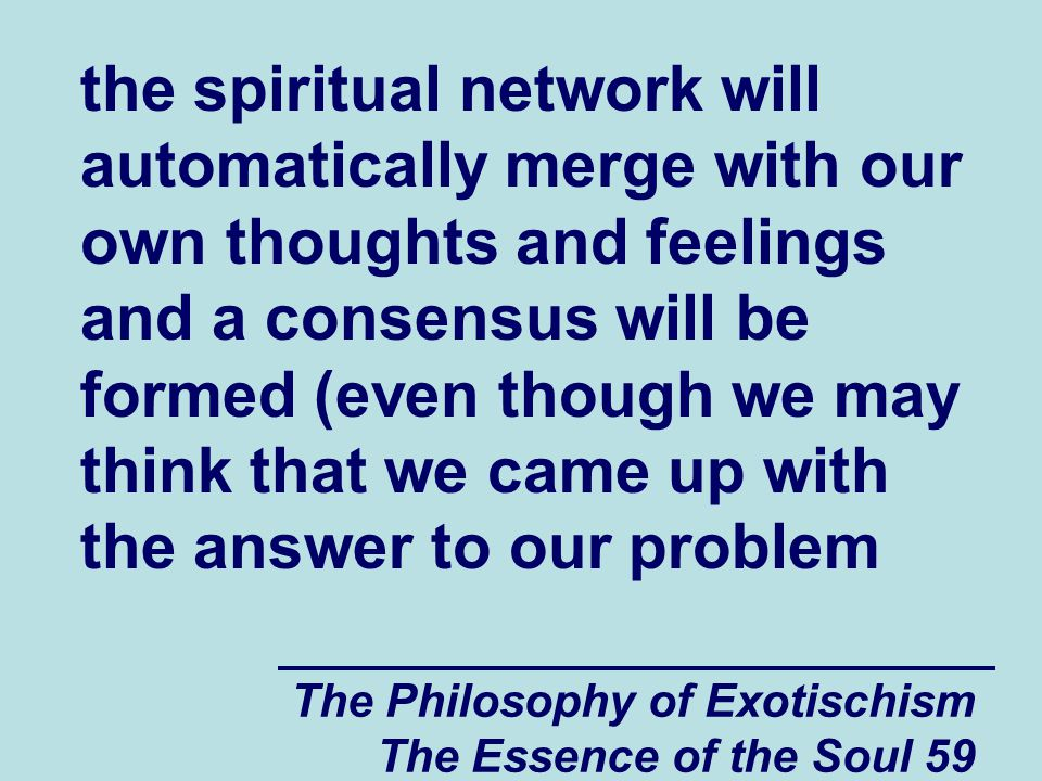 The Philosophy of Exotischism The Essence of the Soul 59 the spiritual network will automatically merge with our own thoughts and feelings and a consensus will be formed (even though we may think that we came up with the answer to our problem