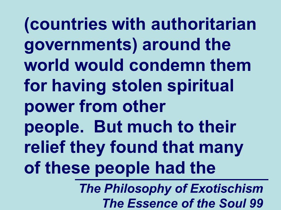 The Philosophy of Exotischism The Essence of the Soul 99 (countries with authoritarian governments) around the world would condemn them for having stolen spiritual power from other people.