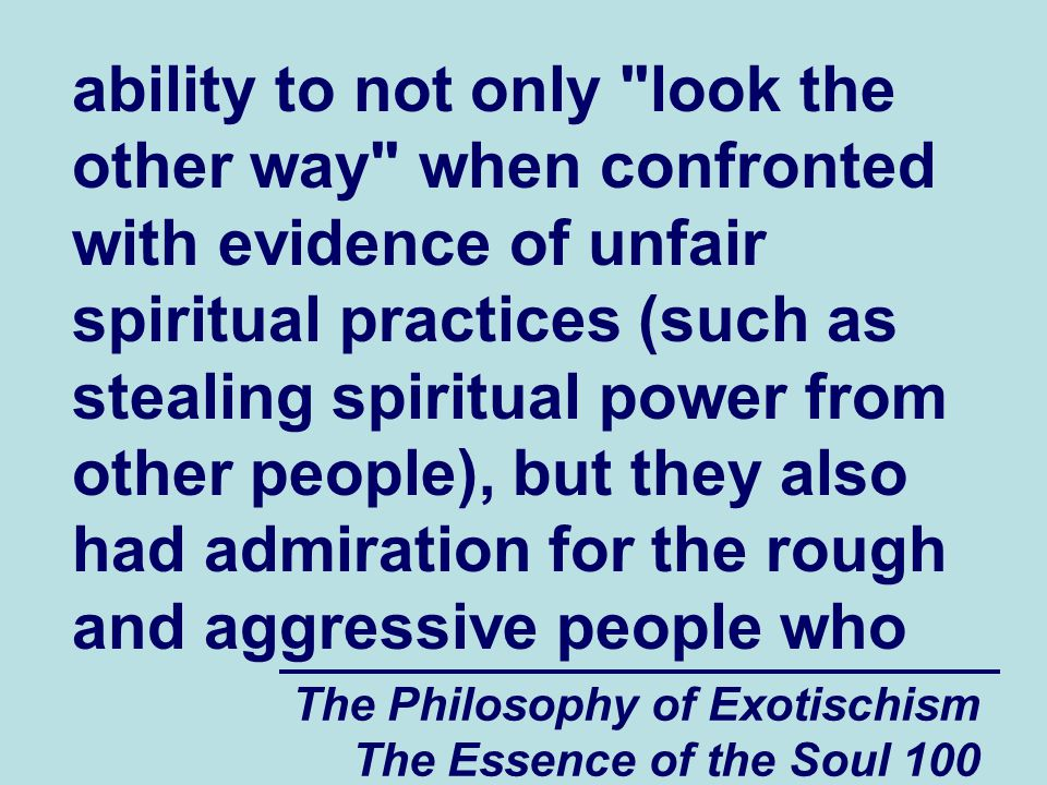 The Philosophy of Exotischism The Essence of the Soul 100 ability to not only look the other way when confronted with evidence of unfair spiritual practices (such as stealing spiritual power from other people), but they also had admiration for the rough and aggressive people who