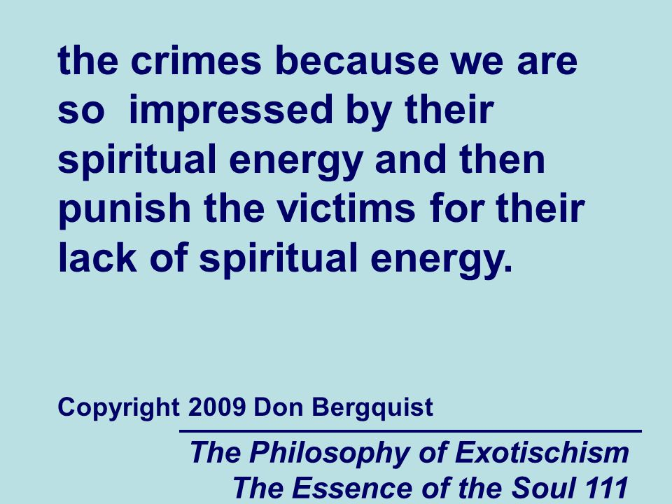 The Philosophy of Exotischism The Essence of the Soul 111 the crimes because we are so impressed by their spiritual energy and then punish the victims for their lack of spiritual energy.