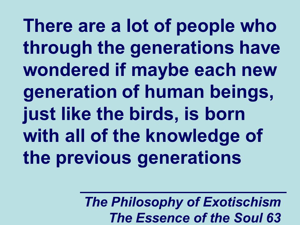 The Philosophy of Exotischism The Essence of the Soul 63 There are a lot of people who through the generations have wondered if maybe each new generation of human beings, just like the birds, is born with all of the knowledge of the previous generations