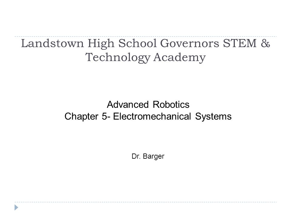 Landstown High School Governors STEM & Technology Academy Advanced Robotics Chapter 5- Electromechanical Systems Dr. Barger