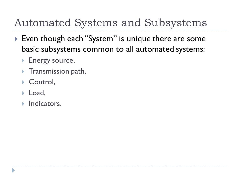 Automated Systems and Subsystems Even though each System is unique there are some basic subsystems common to all automated systems: Energy source, Tra
