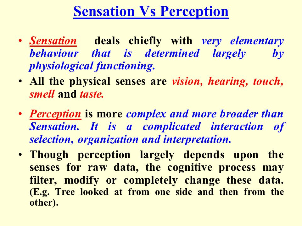 Sensation Vs Perception Sensation deals chiefly with very elementary behaviour that is determined largely by physiological functioning.