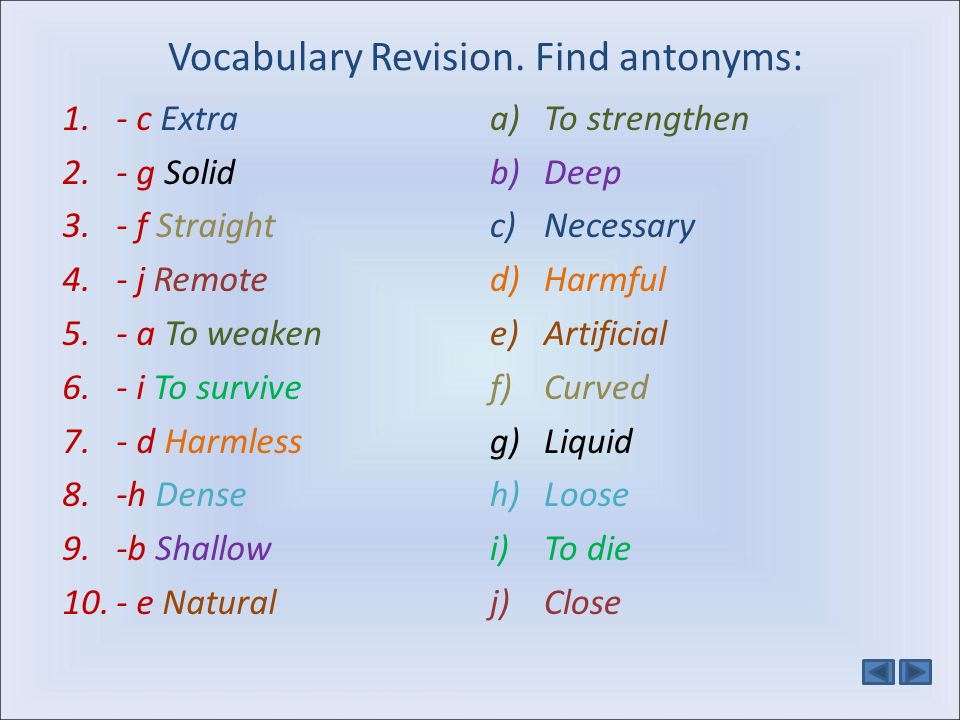 Vocabulary Revision. Find antonyms: 1.- c Extra 2.- g Solid 3.- f Straight 4.- j Remote 5.- a To weaken 6.- i To survive 7.- d Harmless 8.-h Dense 9.-