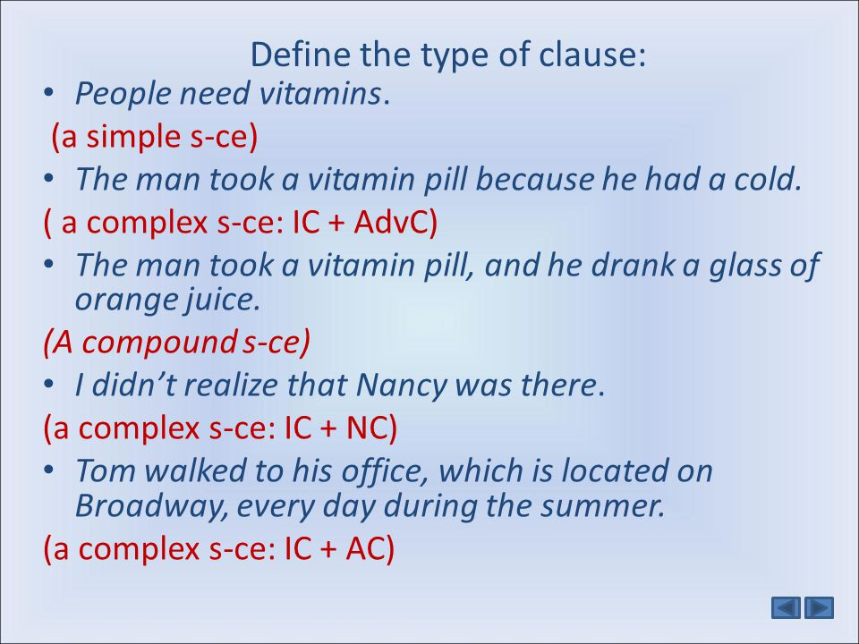 Define the type of clause: People need vitamins. (a simple s-ce) The man took a vitamin pill because he had a cold. ( a complex s-ce: IC + AdvC) The m