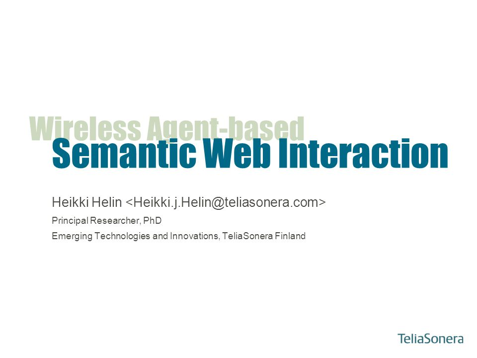 Heikki Helin: Wireless Agent-based Semantic Web Interaction Presentation Outline About TeliaSonera Motivation –In which field we are playing… –What we are trying to achieve… Agent-based architecture for nomadic environments –Agents architecture for such environments –Communication framework for wireless communication –Ontologies for nomadic environments On-going (or soon-to-be-started) research projects –National, EU/FP6 Summary