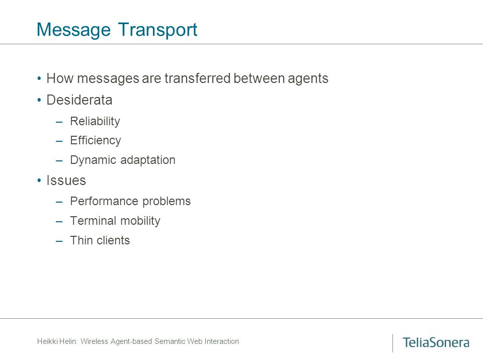 Heikki Helin: Wireless Agent-based Semantic Web Interaction Message Transport How messages are transferred between agents Desiderata –Reliability –Efficiency –Dynamic adaptation Issues –Performance problems –Terminal mobility –Thin clients