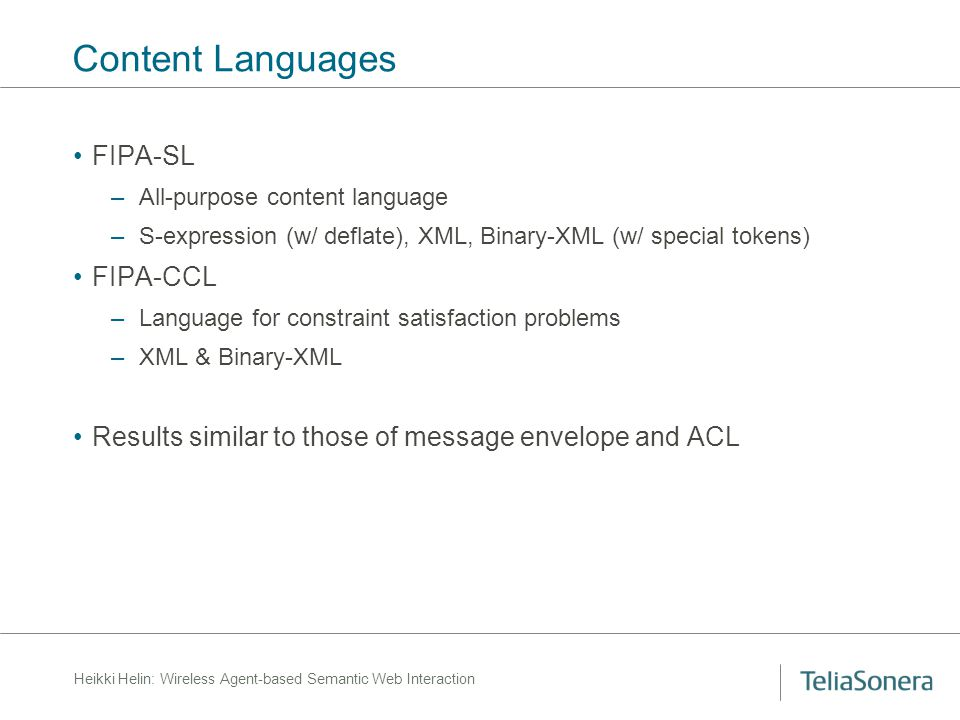 Heikki Helin: Wireless Agent-based Semantic Web Interaction Content Languages FIPA-SL –All-purpose content language –S-expression (w/ deflate), XML, B