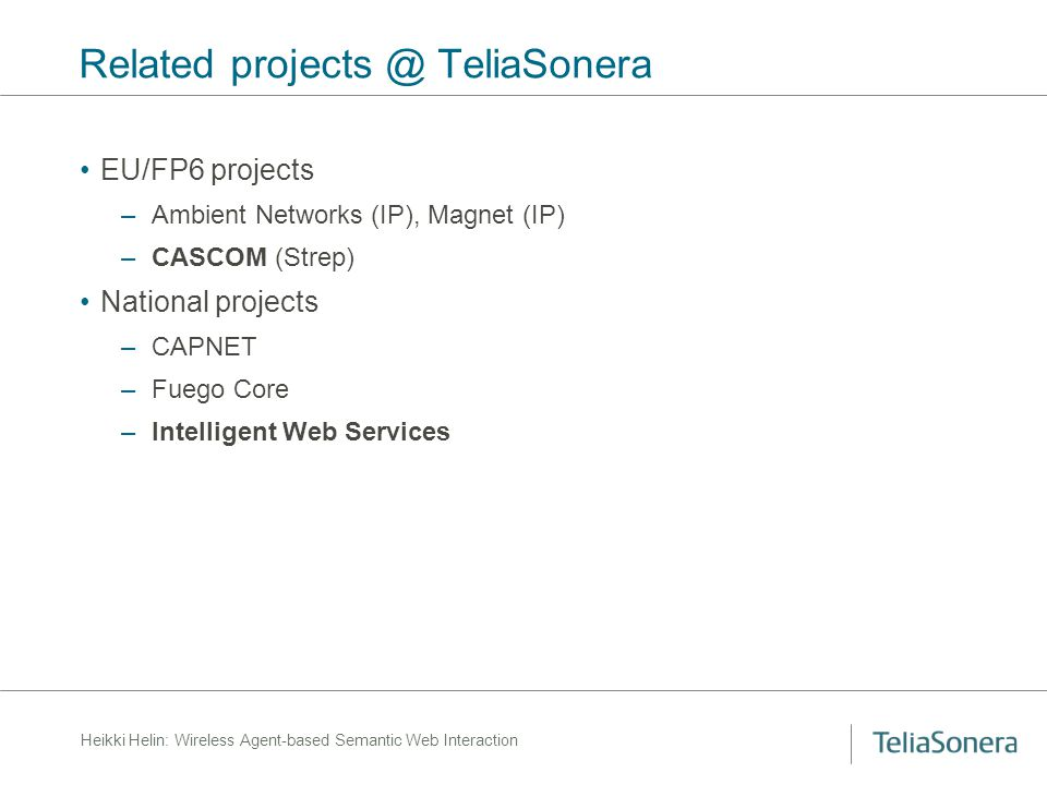 Heikki Helin: Wireless Agent-based Semantic Web Interaction Related projects @ TeliaSonera EU/FP6 projects –Ambient Networks (IP), Magnet (IP) –CASCOM