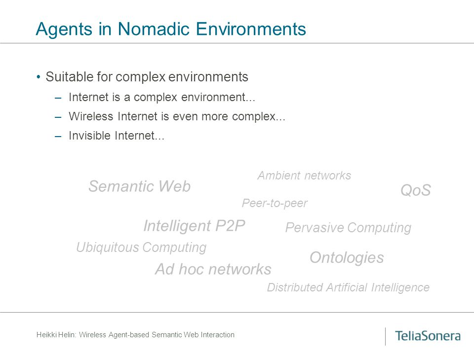 Heikki Helin: Wireless Agent-based Semantic Web Interaction Agents in Nomadic Environments Suitable for complex environments –Internet is a complex environment...