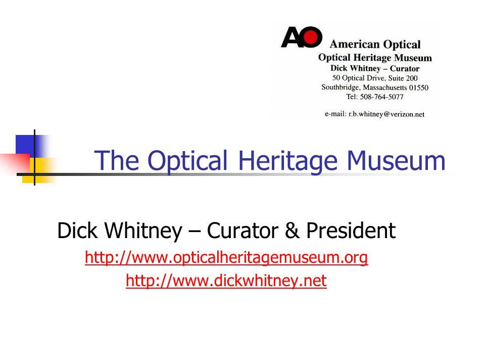 The Optical Heritage Museum Dick Whitney – Curator & President http://www.opticalheritagemuseum.org http://www.dickwhitney.net