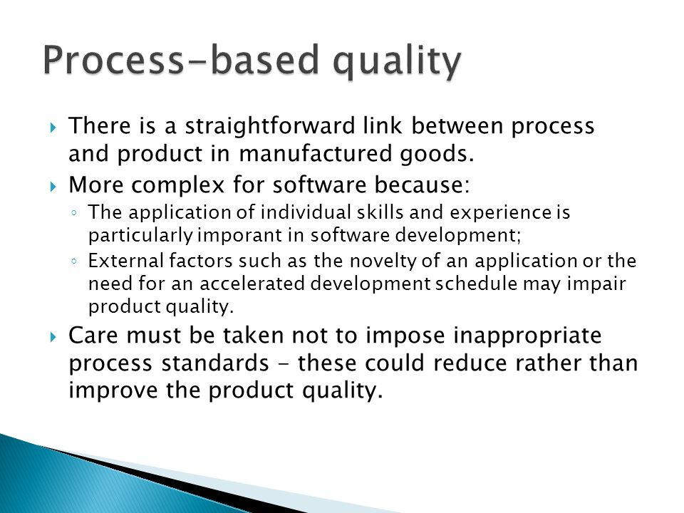 There is a straightforward link between process and product in manufactured goods. More complex for software because: The application of individual sk