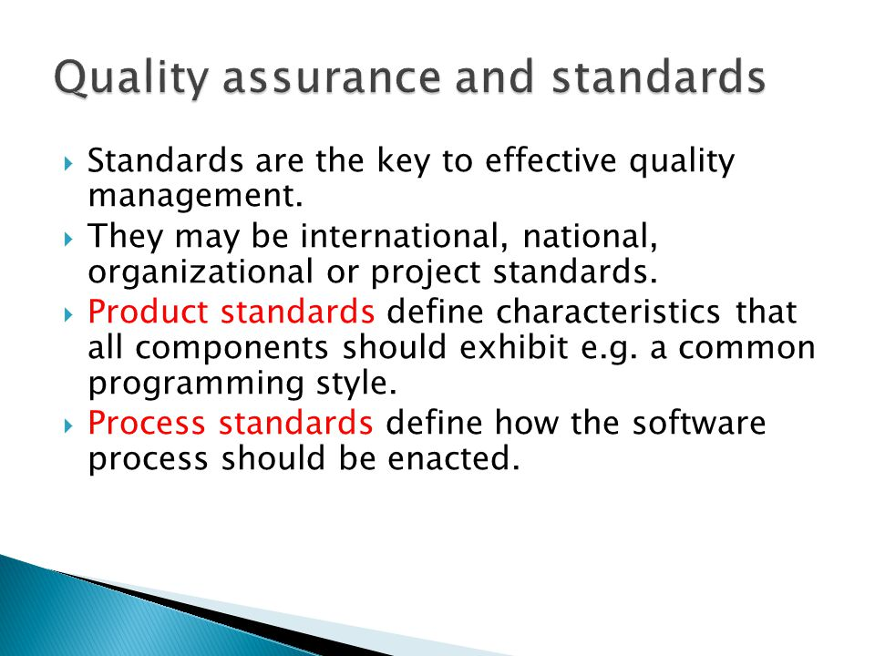 Standards are the key to effective quality management. They may be international, national, organizational or project standards. Product standards def