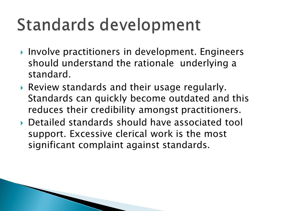 Involve practitioners in development. Engineers should understand the rationale underlying a standard. Review standards and their usage regularly. Sta