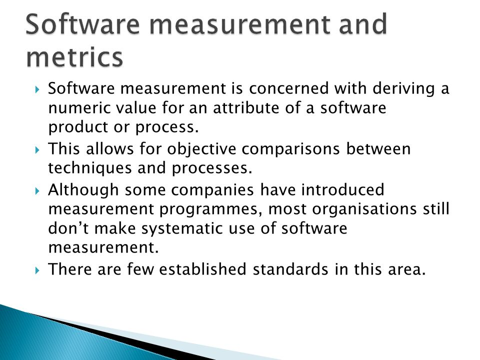 Software measurement is concerned with deriving a numeric value for an attribute of a software product or process. This allows for objective compariso