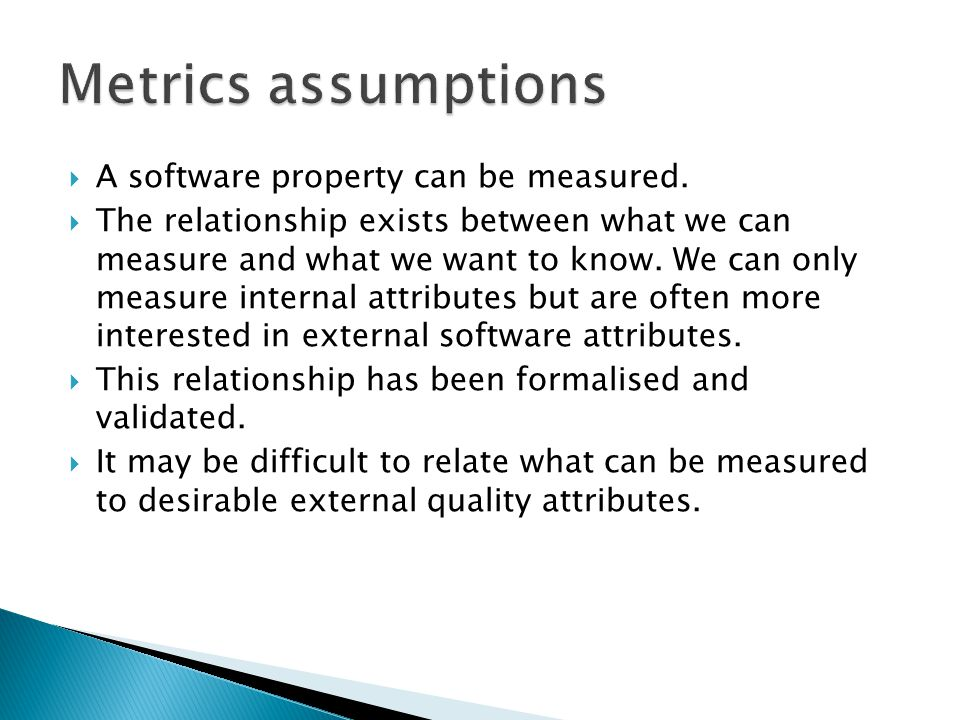 A software property can be measured. The relationship exists between what we can measure and what we want to know. We can only measure internal attrib