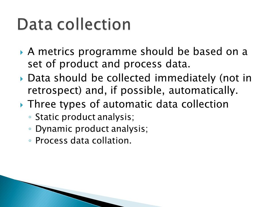 A metrics programme should be based on a set of product and process data. Data should be collected immediately (not in retrospect) and, if possible, a