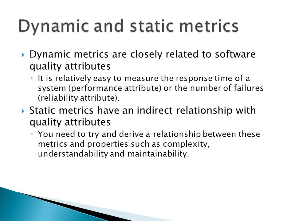 Dynamic metrics are closely related to software quality attributes It is relatively easy to measure the response time of a system (performance attribu