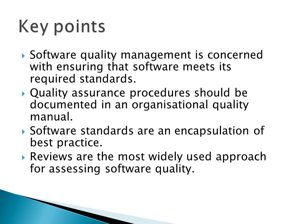 Software quality management is concerned with ensuring that software meets its required standards. Quality assurance procedures should be documented i