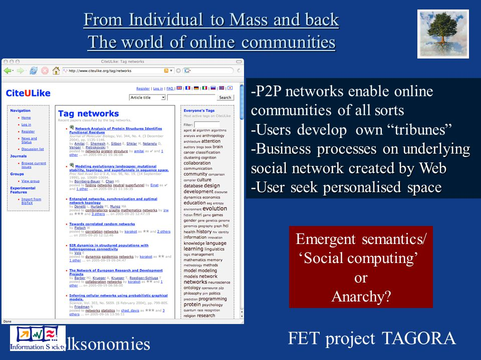 16 From Individual to Mass and back The world of online communities -P2P networks enable online communities of all sorts -Users develop own tribunes usiness processes on underlying -Business processes on underlying social network created by Web -User seek personalised space Folksonomies FET project TAGORA Emergent semantics/ Social computing or Anarchy