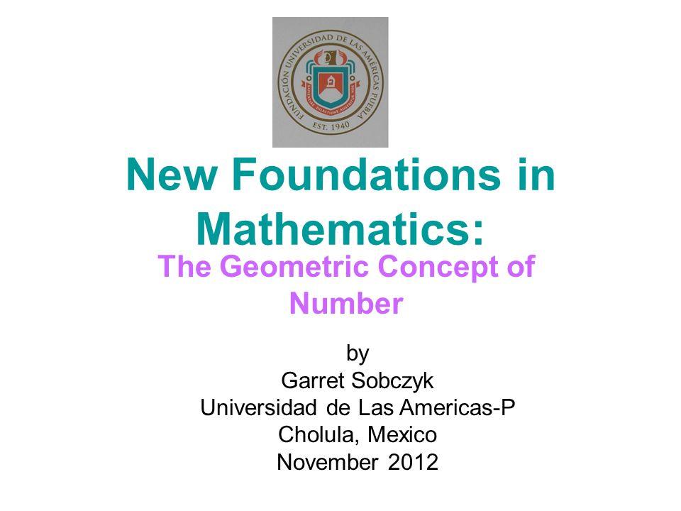 New Foundations in Mathematics: The Geometric Concept of Number by Garret Sobczyk Universidad de Las Americas-P Cholula, Mexico November 2012