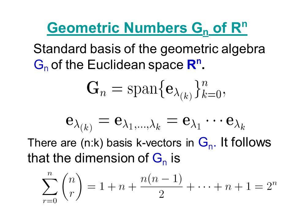 Geometric Numbers G n of R n Standard basis of the geometric algebra G n of the Euclidean space R n. There are (n:k) basis k-vectors in G n. It follow