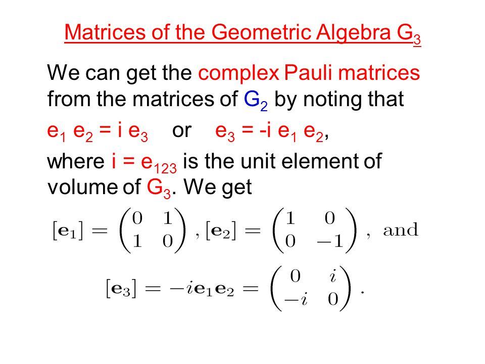 Matrices of the Geometric Algebra G 3 We can get the complex Pauli matrices from the matrices of G 2 by noting that e 1 e 2 = i e 3 or e 3 = -i e 1 e