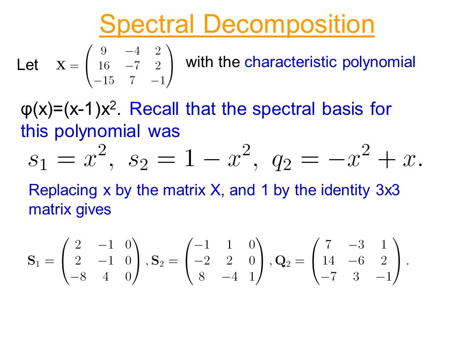 Spectral Decomposition Let with the characteristic polynomial φ(x)=(x-1)x 2. Recall that the spectral basis for this polynomial was Replacing x by the