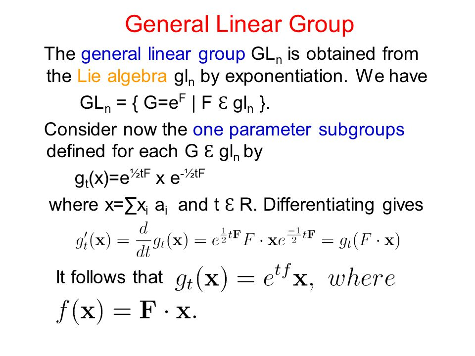 General Linear Group The general linear group GL n is obtained from the Lie algebra gl n by exponentiation. We have GL n = { G=e F | F Ɛ gl n }. Consi