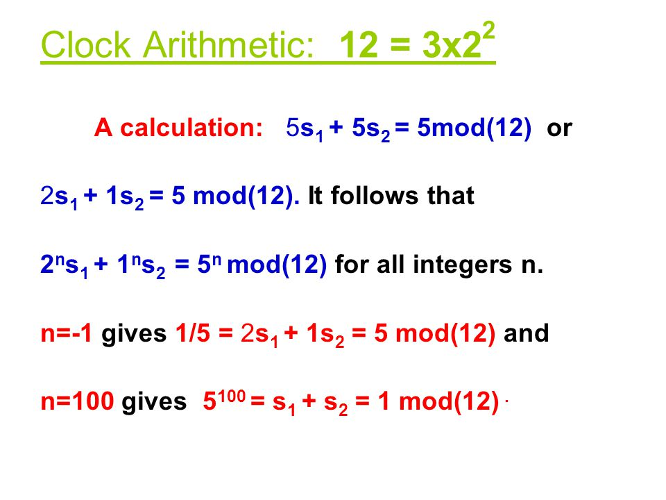Clock Arithmetic: 12 = 3x2 2 A calculation: 5s 1 + 5s 2 = 5mod(12) or 2s 1 + 1s 2 = 5 mod(12). It follows that 2 n s 1 + 1 n s 2 = 5 n mod(12) for all