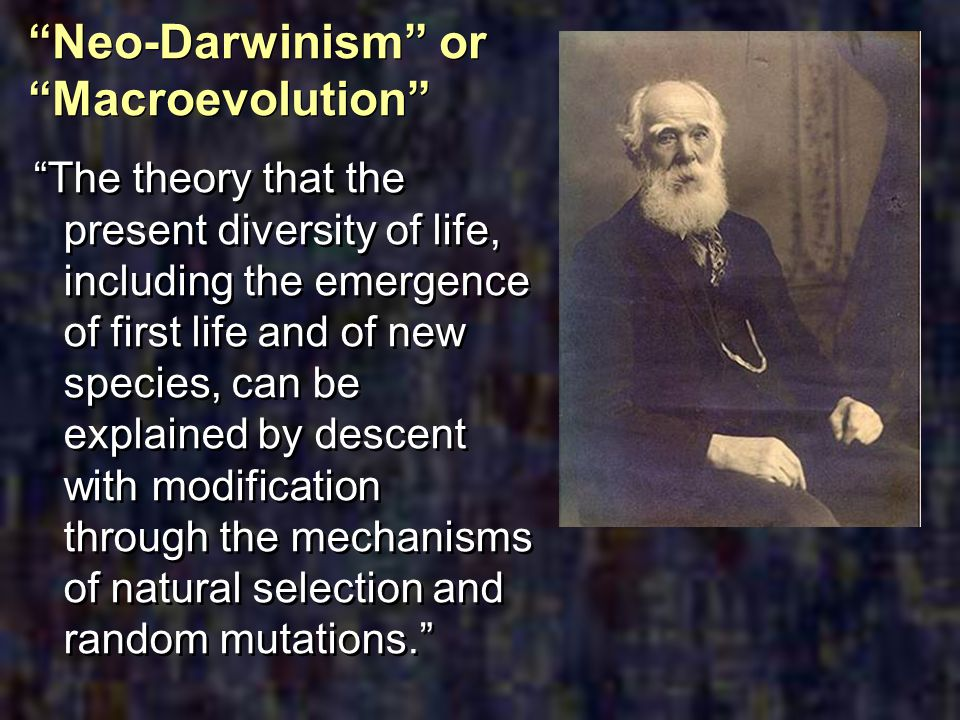 Neo-Darwinism or Macroevolution The theory that the present diversity of life, including the emergence of first life and of new species, can be explai