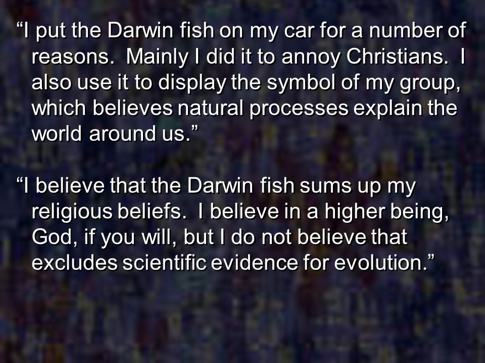 I put the Darwin fish on my car for a number of reasons. Mainly I did it to annoy Christians. I also use it to display the symbol of my group, which b
