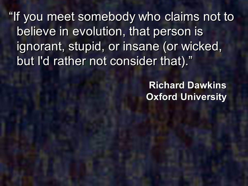 If you meet somebody who claims not to believe in evolution, that person is ignorant, stupid, or insane (or wicked, but I'd rather not consider that).