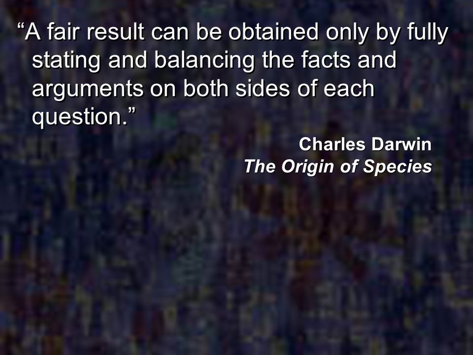 A fair result can be obtained only by fully stating and balancing the facts and arguments on both sides of each question. Charles Darwin The Origin of