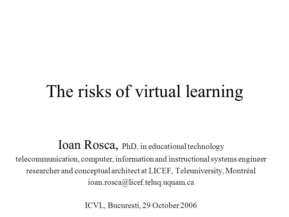 The risks of virtual learning Ioan Rosca, PhD.