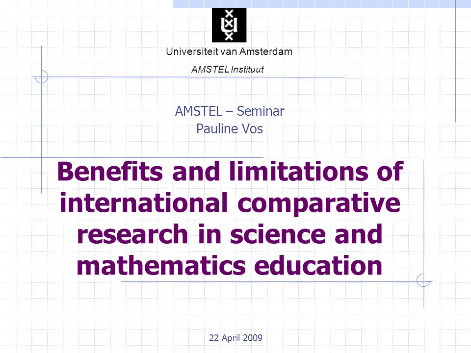22 April 2009 Benefits and limitations of international comparative research in science and mathematics education AMSTEL – Seminar Pauline Vos Universiteit van Amsterdam AMSTEL Instituut