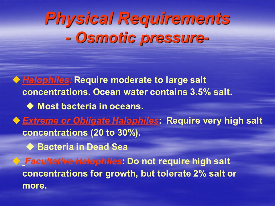 Physical Requirements - Osmotic pressure- u uHalophiles: Require moderate to large salt concentrations.